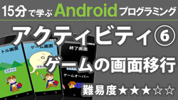 Android プログラミング【 アクティビティ⑥ 】 ~ ゲームの画面移行 ~ 250