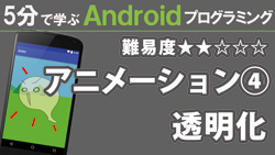 Android【アニメーション④】透明化 250