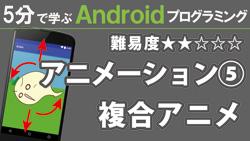 Android【アニメーション⑤】複合アニメ 250